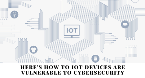 here's how IoT devices are vulnerable to cybersecurity