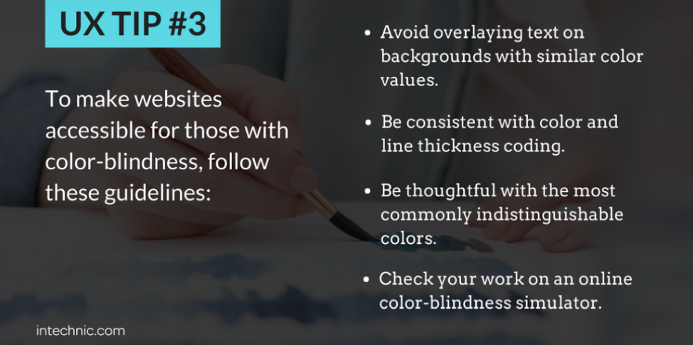 To make websites accessible for those with color-blindness, 1) avoid overlaying text on backgrounds with similar color values, 2) Be consistent with color and line thickness coding, 3) Be thoughtful with the most commonly indistinguishable colors, 4) Check your work on an online color-blindness simulator.